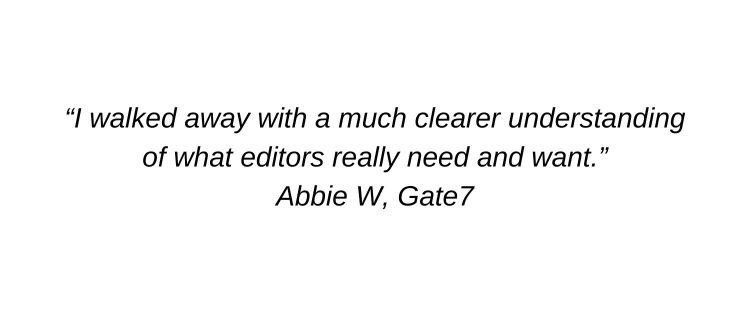 I walked away with a much clearer understanding of what editors really need and want. Abbie W, Gate7