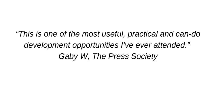 This is one of the most useful, practical and can-do development opportunities I've ever attended. Gaby W, The Press Society