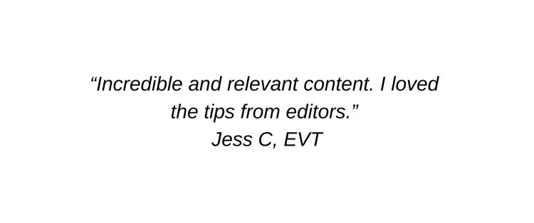 Incredible and relevant content. I loved the tips from editors. Jess C, EVT