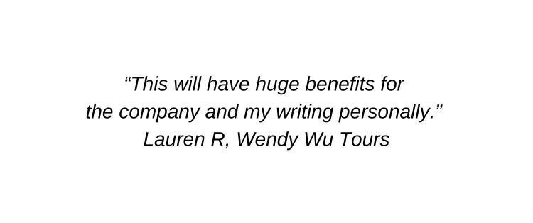 This will have huge benefits for the company and my writing personally. Lauren R, Wendy Wu Tours