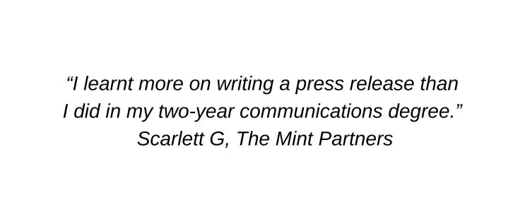 I learnt more on writing a press release than I did in my two-year communications degree. Scarlett G, The Mint Partners