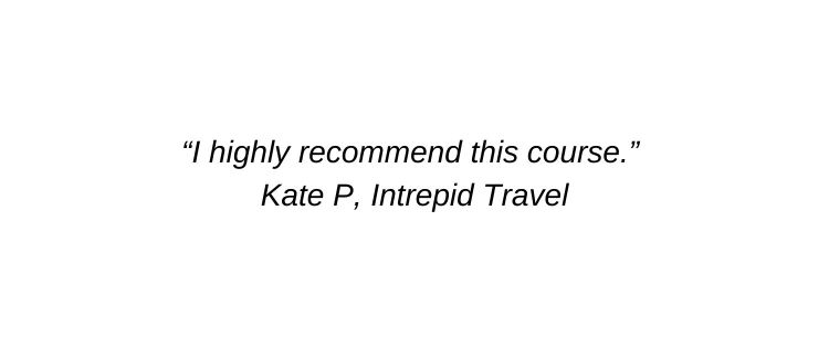 I highly recommend this course. Kate P, Intrepid Travel