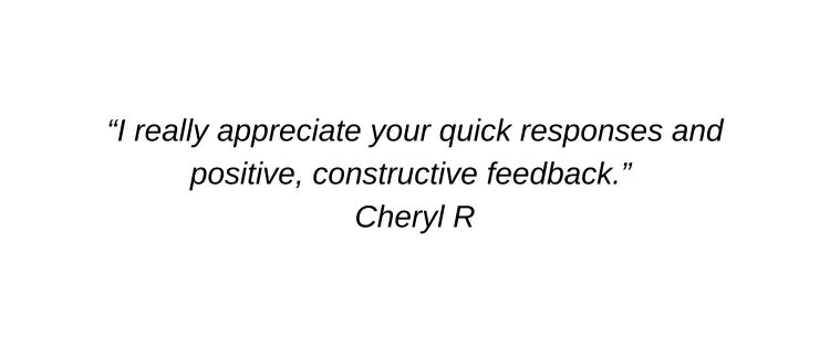 I really appreciate your quick responses and positive, constructive feedback. Cheryl R