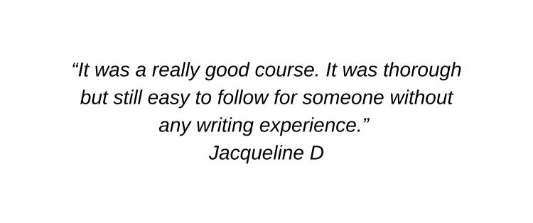 It was a really good course. It was thorough but still easy to follow for someone without any writing experience. Jacqueline D