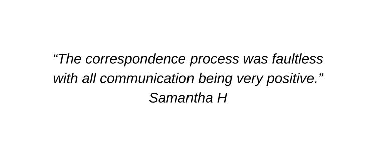 The correspondence process was faultless with all communication being very positive. Samantha H