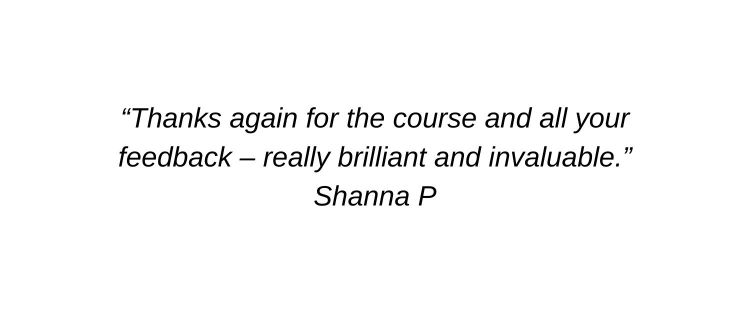 Thanks again for the course and all your feedback – really brilliant and invaluable. Shanna P
